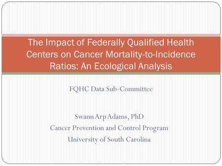 Swann Arp Adams, PhD Cancer Prevention and Control Program University of South Carolina The Impact of Federally Qualified Health Centers on Cancer Mortality-to-Incidence.