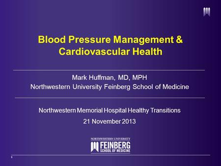 1 Mark Huffman, MD, MPH Northwestern University Feinberg School of Medicine Northwestern Memorial Hospital Healthy Transitions 21 November 2013 Blood Pressure.