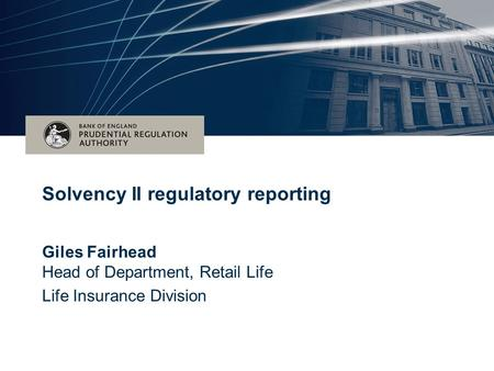 Date (Arial 16pt) bold) Subtitle for event – (Arial 28pt) Giles Fairhead Head of Department, Retail Life Life Insurance Division Solvency II regulatory.