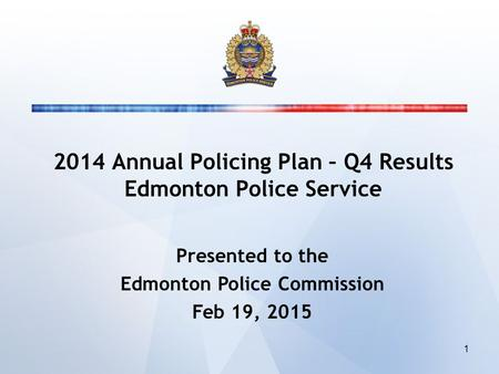 2014 Annual Policing Plan – Q4 Results Edmonton Police Service Presented to the Edmonton Police Commission Feb 19, 2015 1.