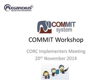 COMMIT Workshop CORC Implementers Meeting 20 th November 2014.