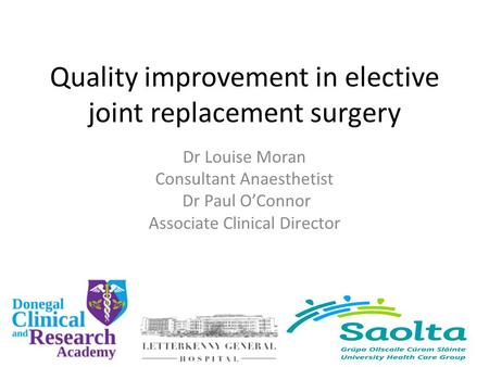 Quality improvement in elective joint replacement surgery Dr Louise Moran Consultant Anaesthetist Dr Paul O'Connor Associate Clinical Director.