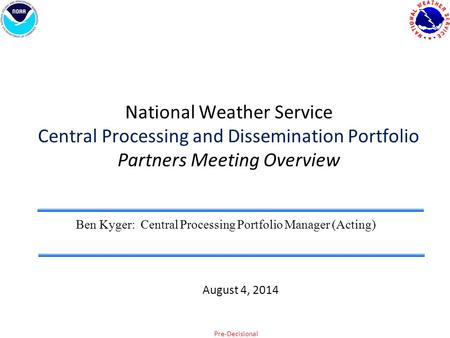 Pre-Decisional National Weather Service Central Processing and Dissemination Portfolio Partners Meeting Overview Ben Kyger: Central Processing Portfolio.