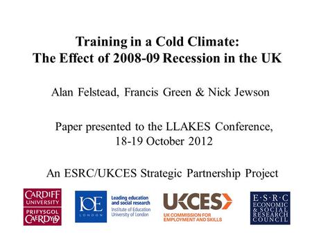 Training in a Cold Climate: The Effect of 2008-09 Recession in the UK Alan Felstead, Francis Green & Nick Jewson Paper presented to the LLAKES Conference,