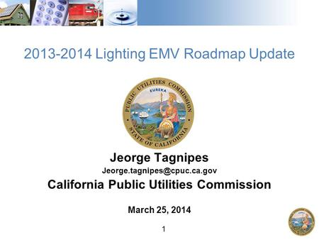 1 2013-2014 Lighting EMV Roadmap Update Jeorge Tagnipes California Public Utilities Commission March 25, 2014.