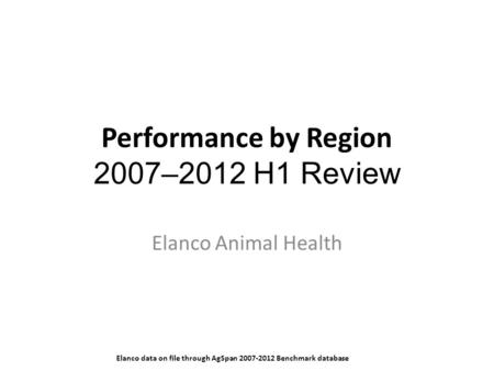 Performance by Region 2007–2012 H1 Review Elanco Animal Health Elanco data on file through AgSpan 2007-2012 Benchmark database.
