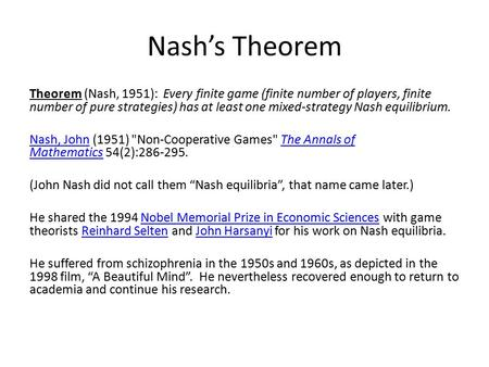 Nash's Theorem Theorem (Nash, 1951): Every finite game (finite number of players, finite number of pure strategies) has at least one mixed-strategy Nash.