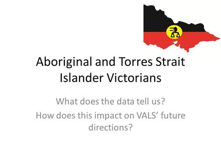 Aboriginal and Torres Strait Islander Victorians What does the data tell us? How does this impact on VALS' future directions?