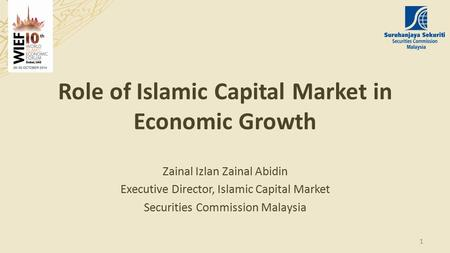 Role of Islamic Capital Market in Economic Growth Zainal Izlan Zainal Abidin Executive Director, Islamic Capital Market Securities Commission Malaysia.