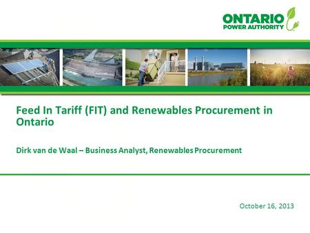 October 16, 2013 Feed In Tariff (FIT) and Renewables Procurement in Ontario Dirk van de Waal – Business Analyst, Renewables Procurement.