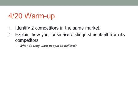 4/20 Warm-up 1. Identify 2 competitors in the same market. 2. Explain how your business distinguishes itself from its competitors What do they want people.
