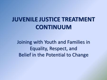 JUVENILE JUSTICE TREATMENT CONTINUUM Joining with Youth and Families in Equality, Respect, and Belief in the Potential to Change.