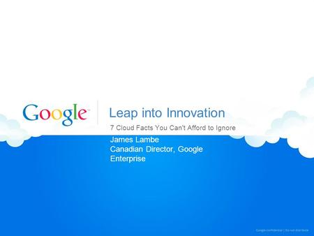 Leap into Innovation 7 Cloud Facts You Can't Afford to Ignore James Lambe Canadian Director, Google Enterprise.