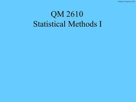 © Buddy Freeman, 2015 QM 2610 Statistical Methods I.