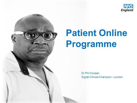 Www.england.nhs.uk Patient Online Programme Dr Phil Koczan Digital Clinical Champion - London.
