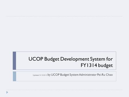 UCOP Budget Development System for FY1314 budget Updated 5/13/2013 by UCOP Budget System Administrator Pei-Ru Chao.