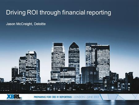 Driving ROI through financial reporting Jason McCreight, Deloitte.