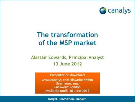 The transformation of the MSP market Alastair Edwards, Principal Analyst 13 June 2012 Insight. Innovation. Impact. Presentation download www.canalys.com/download/ibm.
