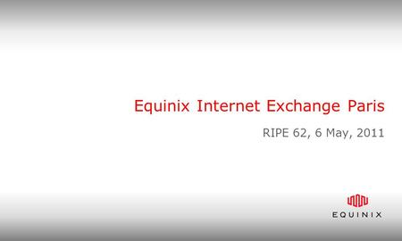 Equinix Internet Exchange Paris RIPE 62, 6 May, 2011.