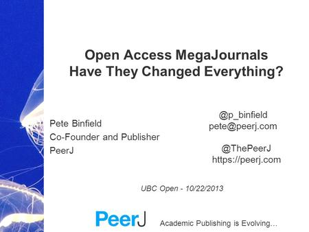 Academic Publishing is Evolving… Open Access MegaJournals Have They Changed Everything? Pete Binfield Co-Founder and Publisher PeerJ UBC Open - 10/22/2013.