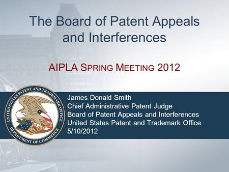 The Board of Patent Appeals and Interferences AIPLA S PRING M EETING 2012 James Donald Smith Chief Administrative Patent Judge Board of Patent Appeals.