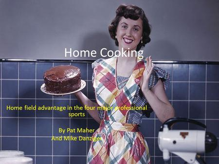 Home Cooking Home field advantage in the four major professional sports By Pat Maher And Mike Danziger.