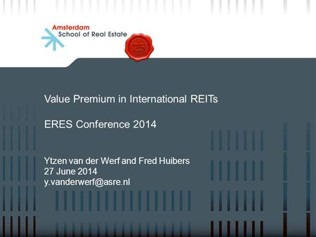 Value Premium in International REITs ERES Conference 2014 Ytzen van der Werf and Fred Huibers 27 June 2014