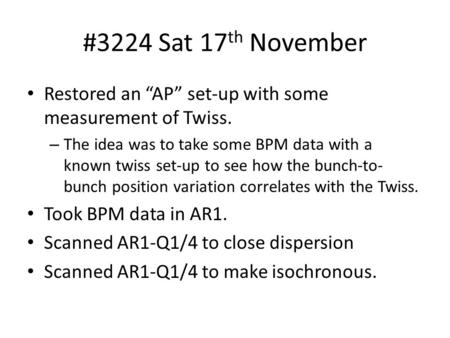 "#3224 Sat 17 th November Restored an ""AP"" set-up with some measurement of Twiss. – The idea was to take some BPM data with a known twiss set-up to see."