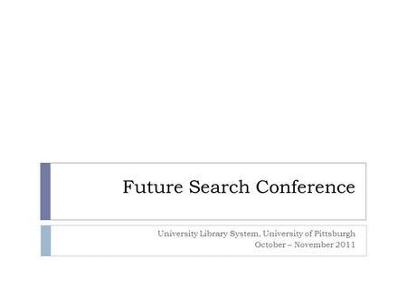 Future Search Conference University Library System, University of Pittsburgh October – November 2011.