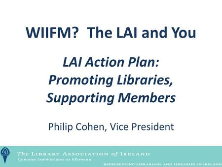 WIIFM? The LAI and You LAI Action Plan: Promoting Libraries, Supporting Members Philip Cohen, Vice President.
