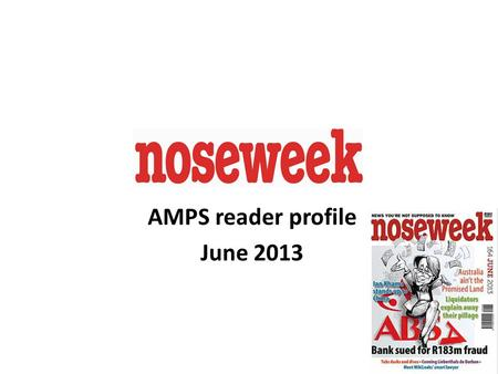 1 AMPS reader profile June 2013. Noseweek is South Africa's hardest hitting investigative magazine, with a reputation for tenacity, integrity and wit.