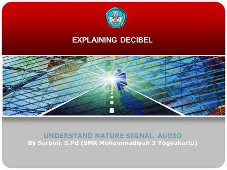 EXPLAINING DECIBEL UNDERSTAND NATURE SIGNAL AUDIO By Sarbini, S.Pd (SMK Muhammadiyah 3 Yogyakarta)