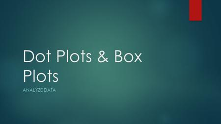 Dot Plots & Box Plots Analyze Data.