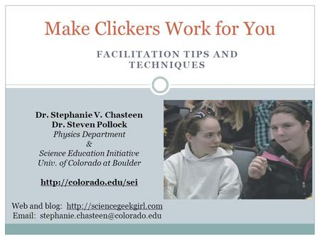 FACILITATION TIPS AND TECHNIQUES Make Clickers Work for You Dr. Stephanie V. Chasteen Dr. Steven Pollock Physics Department & Science Education Initiative.