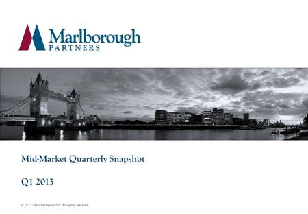 Mid-Market Quarterly Snapshot Q1 2013 © 2013 Marl Partners LLP. All rights reserved.