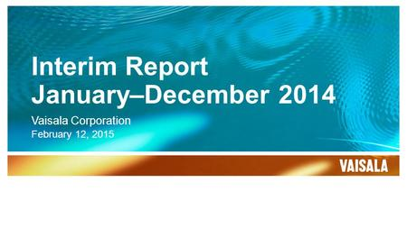 Interim Report January–December 2014 Vaisala Corporation February 12, 2015.
