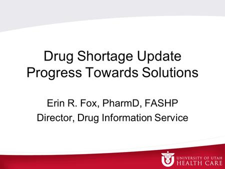 Drug Shortage Update Progress Towards Solutions Erin R. Fox, PharmD, FASHP Director, Drug Information Service.