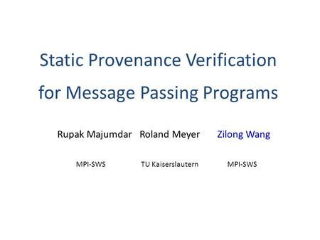 Static Provenance Verification for Message Passing Programs Rupak Majumdar Roland MeyerZilong Wang MPI-SWSTU KaiserslauternMPI-SWS.