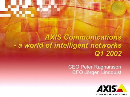 AXIS Communications - a world of intelligent networks Q1 2002 CEO Peter Ragnarsson CFO Jörgen Lindquist.