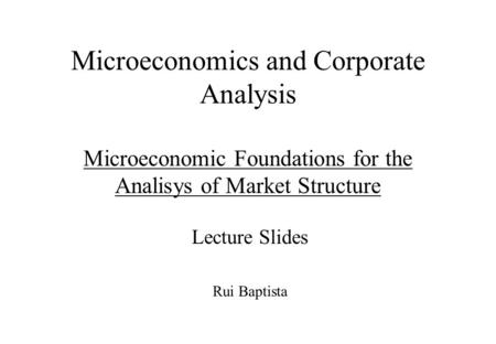 Microeconomics and Corporate Analysis Microeconomic Foundations for the Analisys of Market Structure Lecture Slides Rui Baptista.