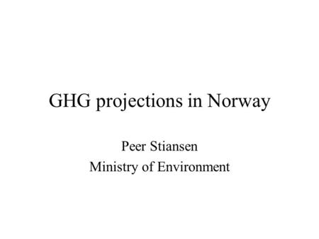 GHG projections in Norway Peer Stiansen Ministry of Environment.
