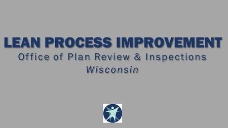 LEAN PROCESS IMPROVEMENT Office of Plan Review & Inspections Wisconsin LEAN PROCESS IMPROVEMENT Office of Plan Review & Inspections Wisconsin.