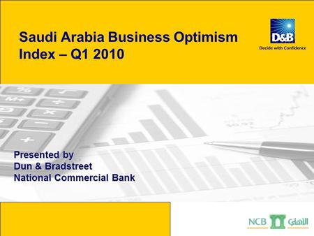 Saudi Arabia Business Optimism Index – Q1 2010 Presented by Dun & Bradstreet National Commercial Bank.