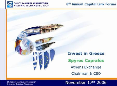 November 17 th 2006 Invest in Greece Spyros Capralos Invest in Greece Spyros Capralos Athens Exchange Chairman & CEO 8 th Annual Capital Link Forum.