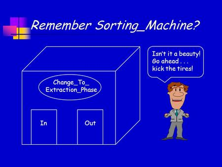 Remember Sorting_Machine? Isn't it a beauty! Go ahead... kick the tires! Change_To_ Extraction_Phase InOut.