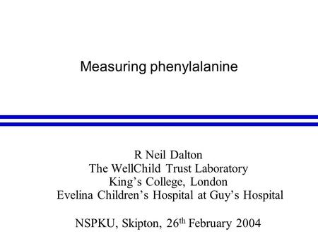 Measuring phenylalanine R Neil Dalton The WellChild Trust Laboratory King's College, London Evelina Children's Hospital at Guy's Hospital NSPKU, Skipton,