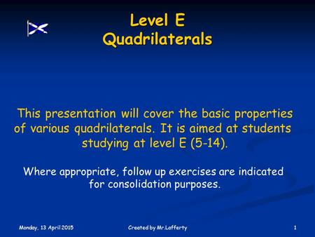 Monday, 13 April 2015 1Created by Mr.Lafferty Level E Quadrilaterals This presentation will cover the basic properties of various quadrilaterals. It is.
