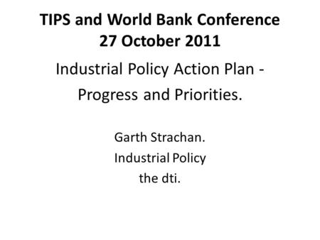TIPS and World Bank Conference 27 October 2011 Industrial Policy Action Plan - Progress and Priorities. Garth Strachan. Industrial Policy the dti.
