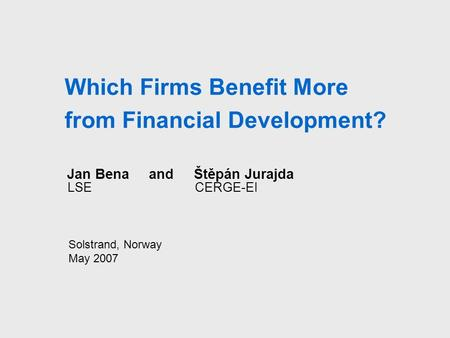 Which Firms Benefit More from Financial Development? Jan Bena and Štěpán Jurajda LSE CERGE-EI Solstrand, Norway May 2007.