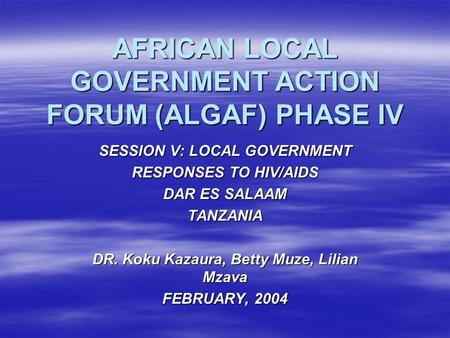 AFRICAN LOCAL GOVERNMENT ACTION FORUM (ALGAF) PHASE IV SESSION V:LOCAL GOVERNMENT RESPONSES TO HIV/AIDS DAR ES SALAAM TANZANIA DR. Koku Kazaura, Betty.